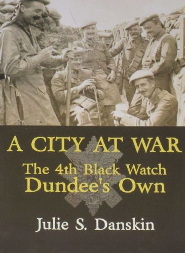 A City at War - The 4th Black Watch Dundee's Own, by Julie S. Danskin